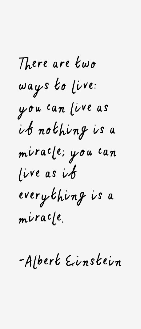 There are two ways to live: you can live as if nothing is a miracle or you can live as if everything is a miracle.