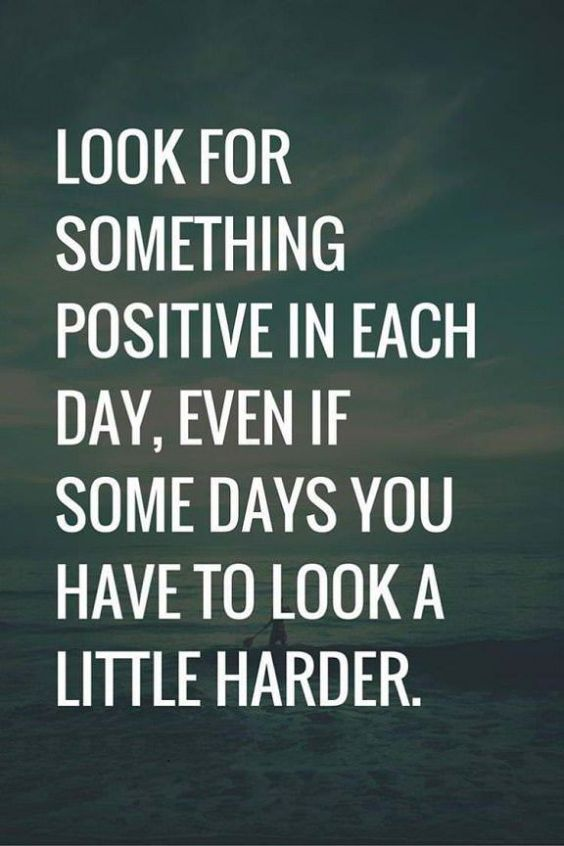 Look for something positive in each day, even if some days you have to look a little harder.